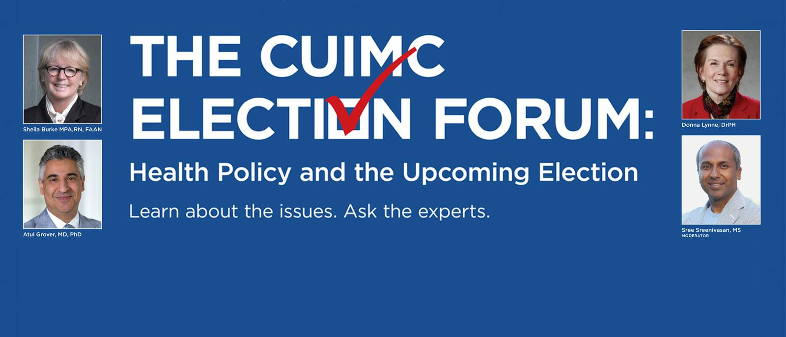 The CUIMC Election Forum: Health Policy & the Upcoming Election. Learn about the issues. Ask the experts. Wednesday, October 14, 2020 5:00 PM - 7:00 PM